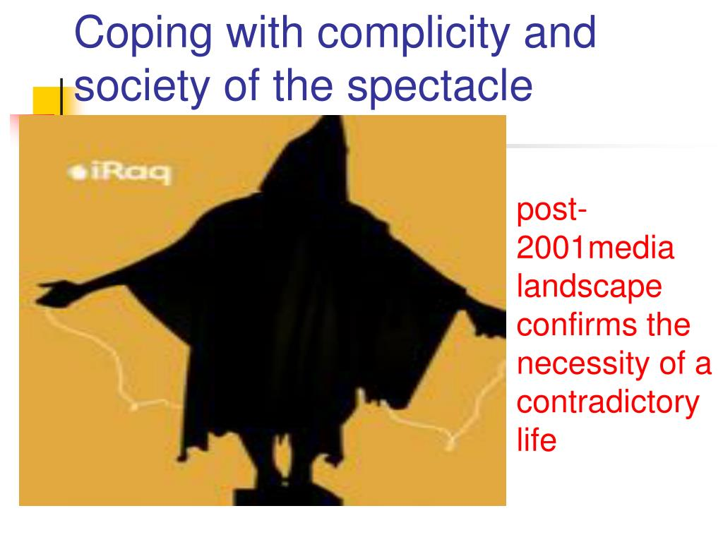 Coping with complicity and society of the spectacle