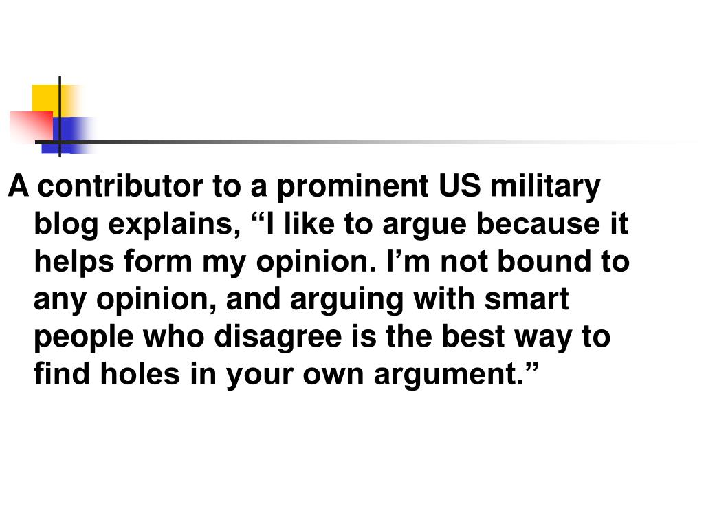 "A contributor to a prominent US military blog explains, ""I like to argue because it helps form my opinion. I'm not bound to any opinion, and arguing with smart people who disagree is the best way to find holes in your own argument."""