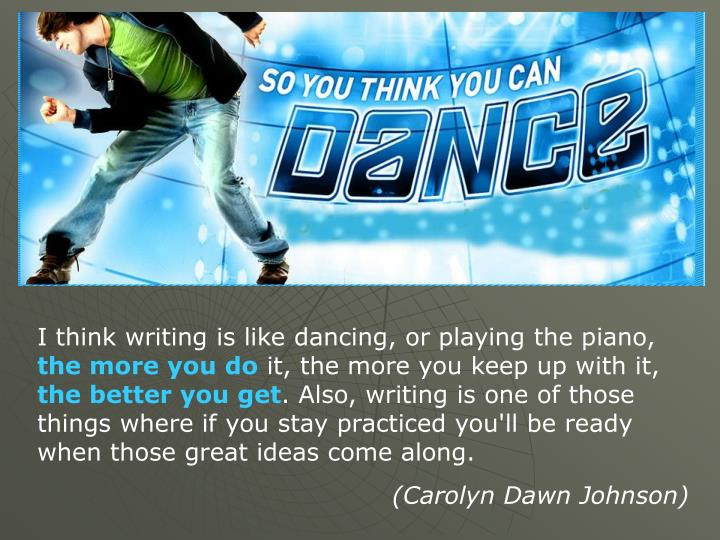 I think writing is like dancing, or playing the piano,