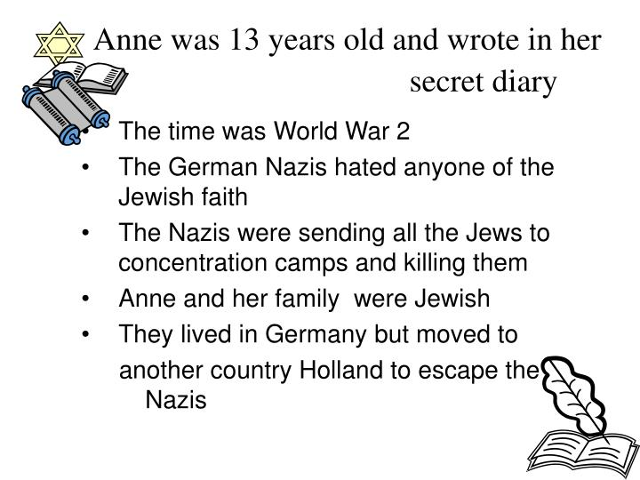 Anne was 13 years old and wrote in her secret diary