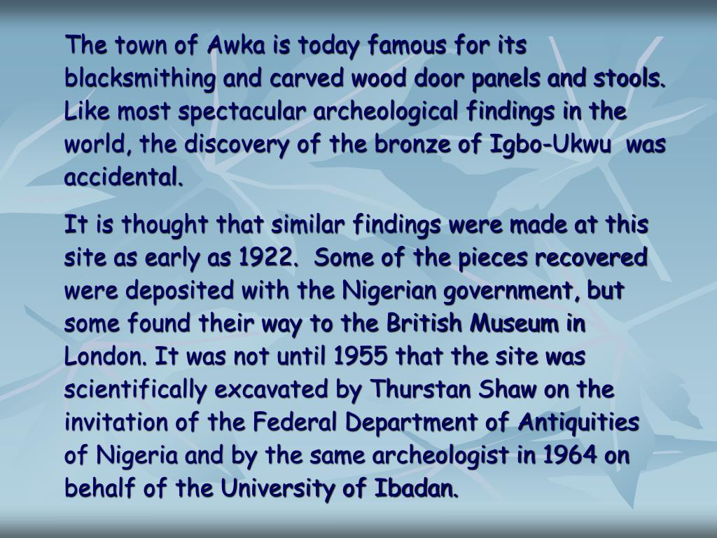 The town of Awka is today famous for its blacksmithing and carved wood door panels and stools. Like most spectacular archeological findings in the world, the discovery of the bronze of Igbo-Ukwu  was accidental.