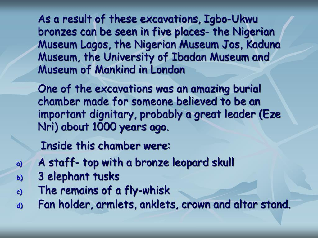 As a result of these excavations, Igbo-Ukwu bronzes can be seen in five places- the Nigerian Museum Lagos, the Nigerian Museum Jos, Kaduna Museum, the University of Ibadan Museum and  Museum of Mankind in London