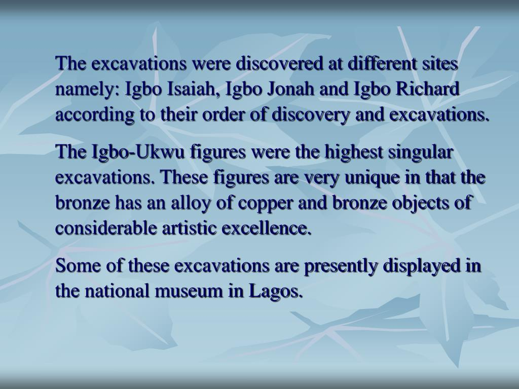 The excavations were discovered at different sites namely: Igbo Isaiah, Igbo Jonah and Igbo Richard according to their order of discovery and excavations.