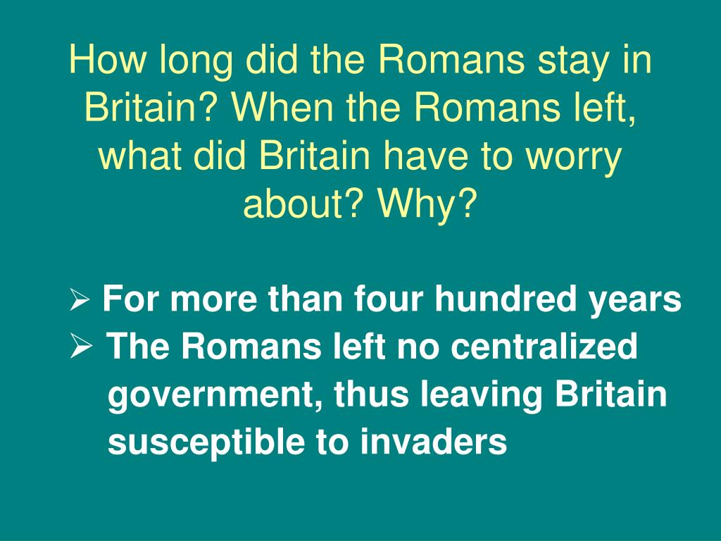 How long did the Romans stay in Britain? When the Romans left, what did Britain have to worry about? Why?