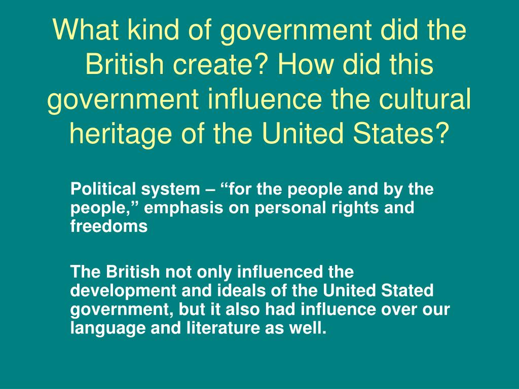 What kind of government did the British create? How did this government influence the cultural heritage of the United States?