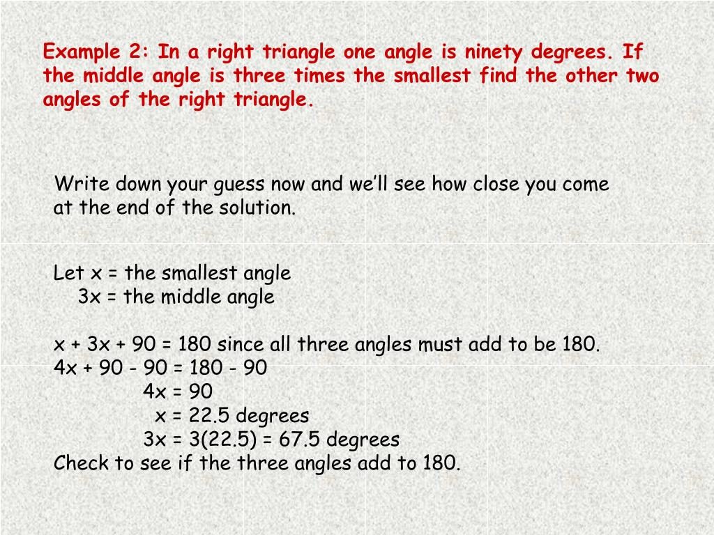 Example 2: In a right triangle one angle is ninety degrees. If the middle angle is three times the smallest find the other two angles of the right triangle.