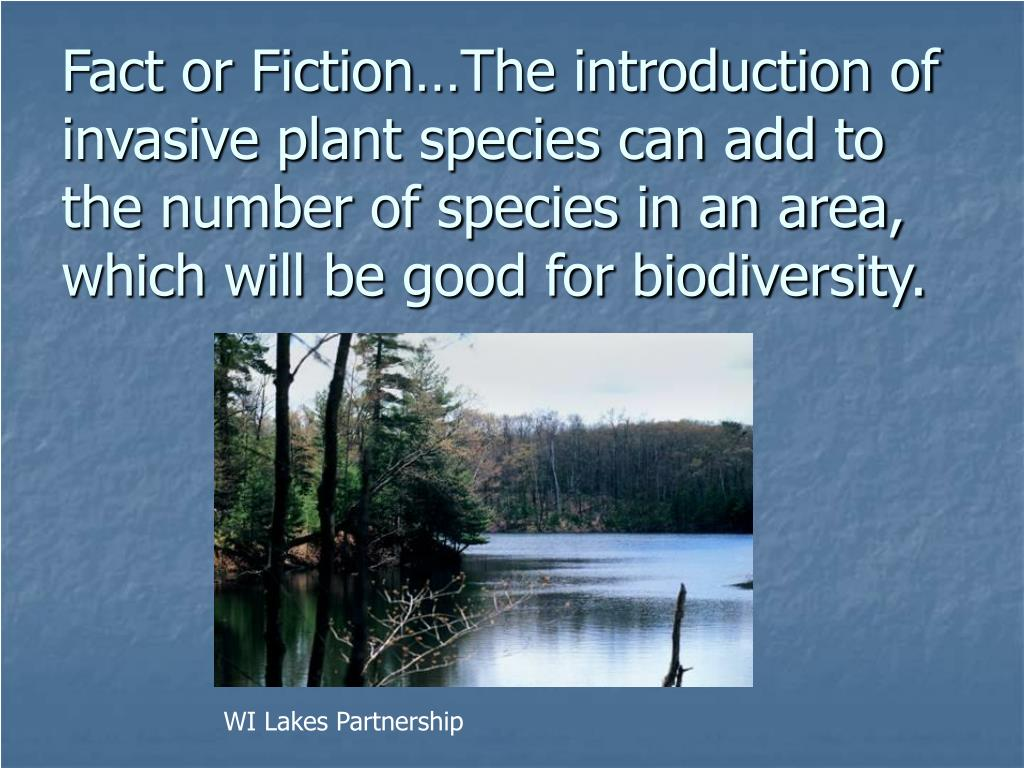 Fact or Fiction…The introduction of invasive plant species can add to the number of species in an area, which will be good for biodiversity.