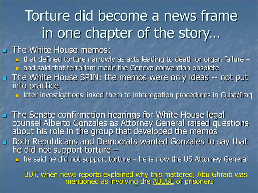 Torture did become a news frame in one chapter of the story…