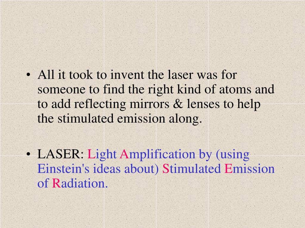 All it took to invent the laser was for someone to find the right kind of atoms and to add reflecting mirrors & lenses to help the stimulated emission along.