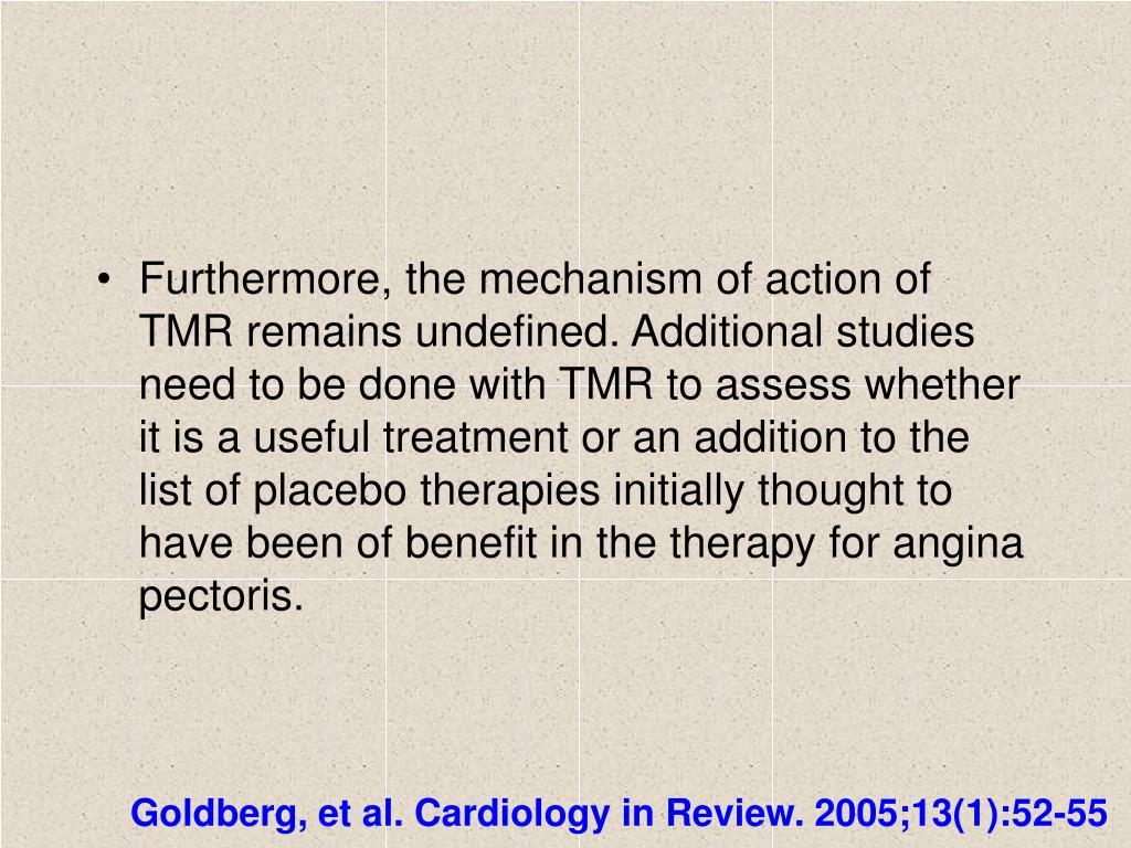 Furthermore, the mechanism of action of TMR remains undefined. Additional studies need to be done with TMR to assess whether it is a useful treatment or an addition to the list of placebo therapies initially thought to have been of benefit in the therapy for angina pectoris.