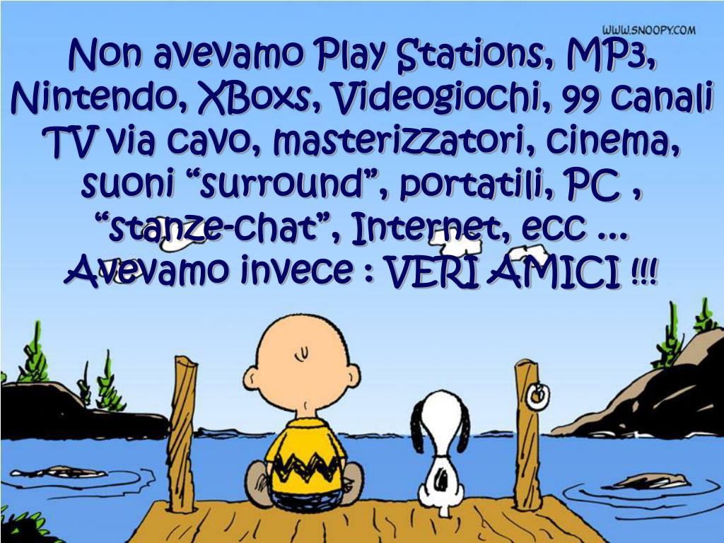 """Non avevamo Play Stations, MP3, Nintendo, XBoxs, Videogiochi, 99 canali TV via cavo, masterizzatori, cinema, suoni """"surround"""", portatili, PC , """"stanze-chat"""", Internet, ecc ..."""