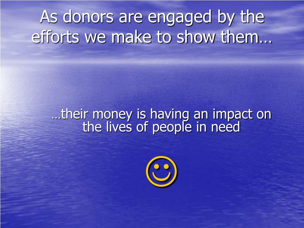 As donors are engaged by the efforts we make to show them…