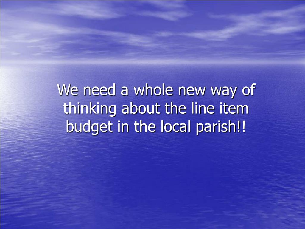 We need a whole new way of thinking about the line item budget in the local parish!!