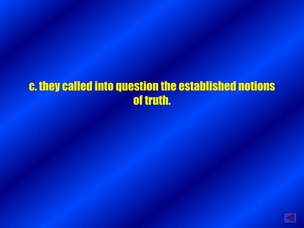 c. they called into question the established notions of truth.