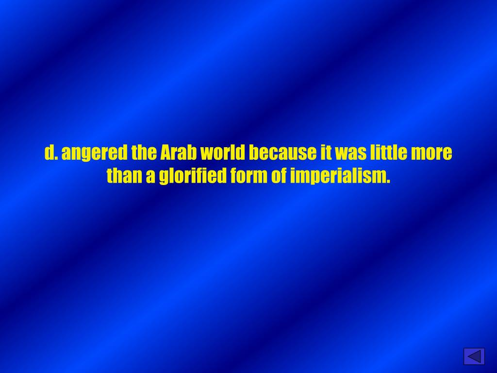 d. angered the Arab world because it was little more than a glorified form of imperialism.