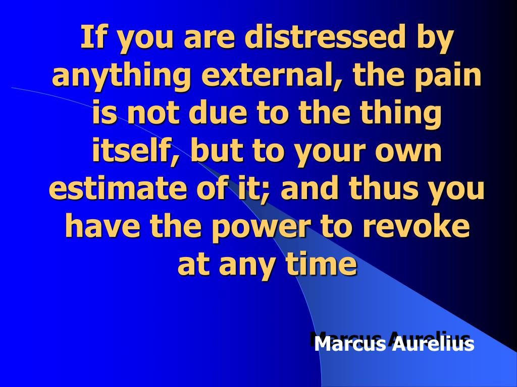 If you are distressed by anything external, the pain is not due to the thing itself, but to your own estimate of it; and thus you have the power to revoke at any time