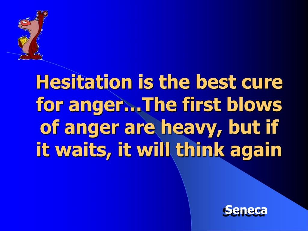 Hesitation is the best cure for anger…The first blows of anger are heavy, but if it waits, it will think again