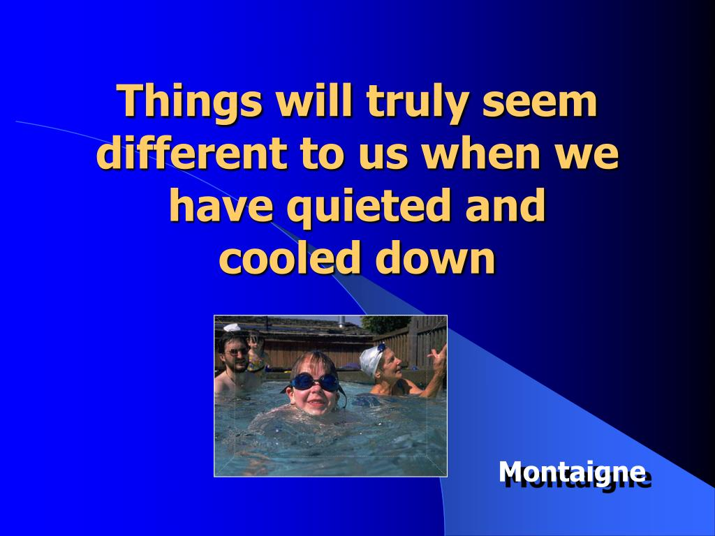 Things will truly seem different to us when we have quieted and