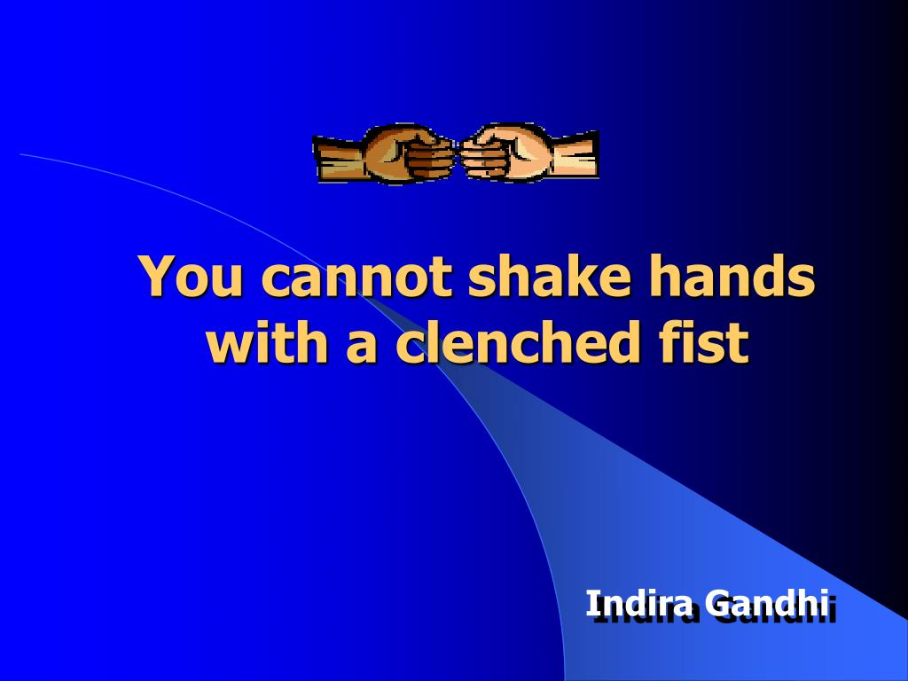 You cannot shake hands with a clenched fist