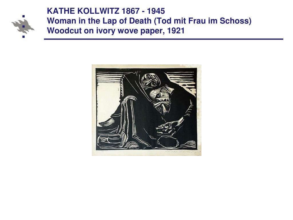 KATHE KOLLWITZ 1867 - 1945