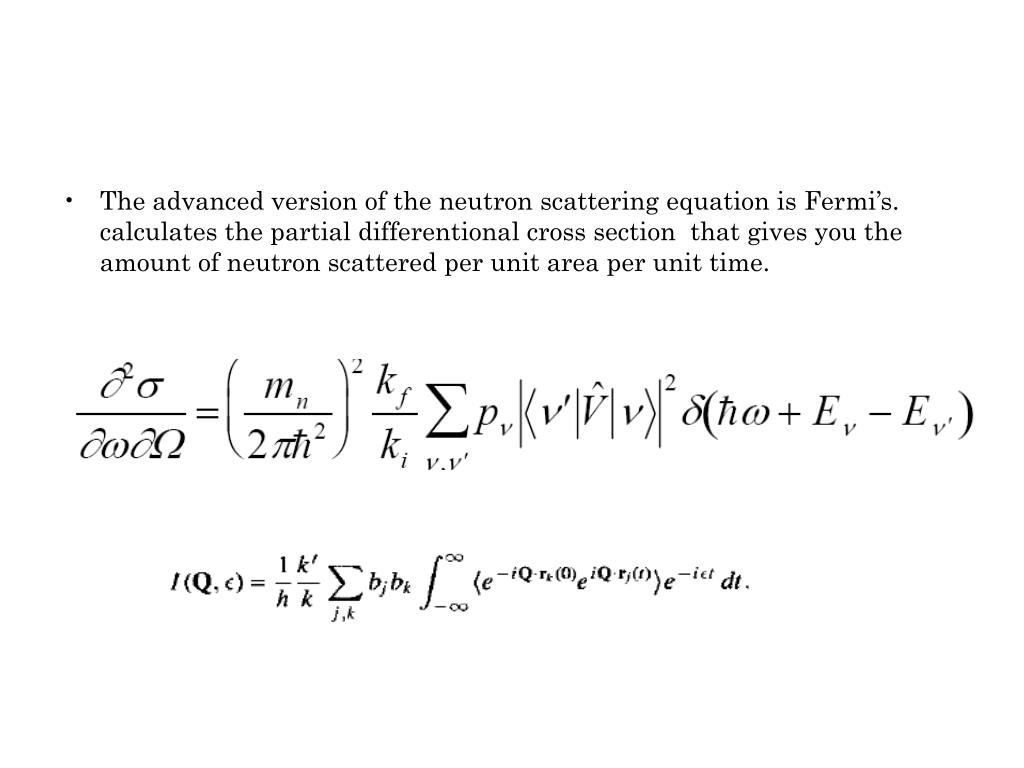 The advanced version of the neutron scattering equation is Fermi's. calculates the partial differentional cross section  that gives you the amount of neutron scattered per unit area per unit time.