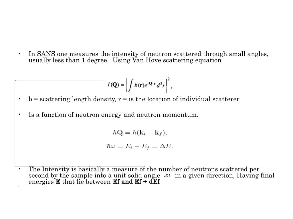 In SANS one measures the intensity of neutron scattered through small angles, usually less than 1 degree.  Using Van Hove scattering equation