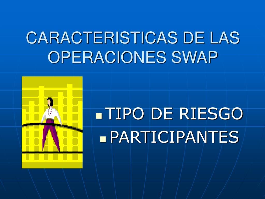 CARACTERISTICAS DE LAS OPERACIONES SWAP