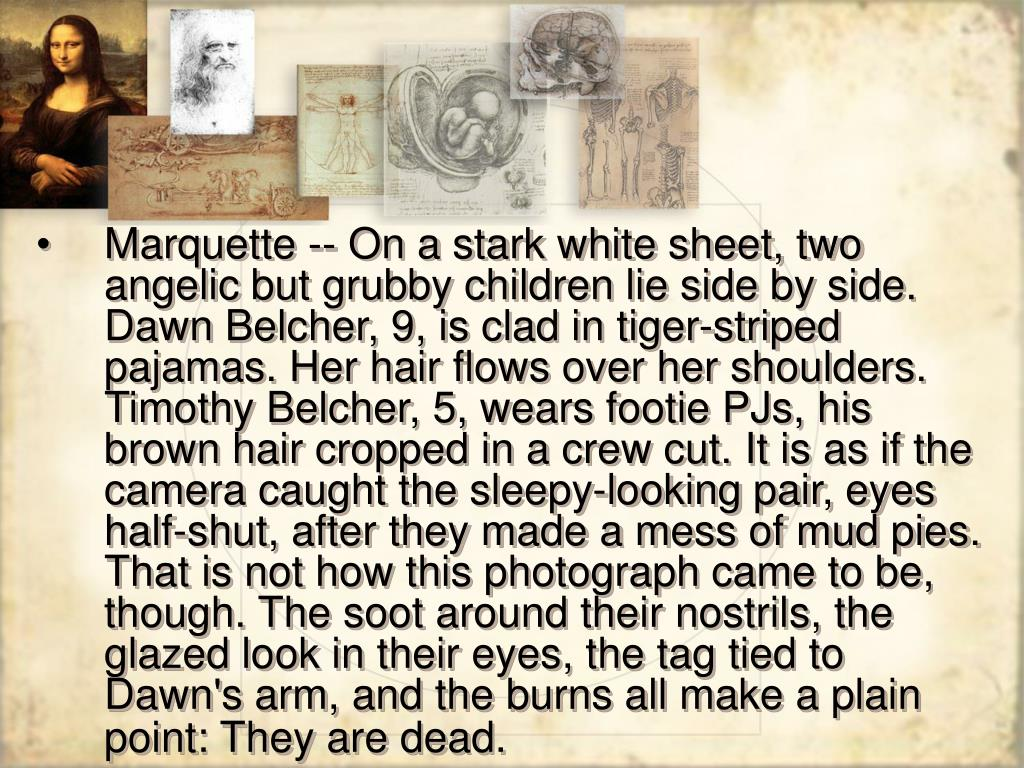 Marquette -- On a stark white sheet, two angelic but grubby children lie side by side. Dawn Belcher, 9, is clad in tiger-striped pajamas. Her hair flows over her shoulders. Timothy Belcher, 5, wears footie PJs, his brown hair cropped in a crew cut. It is as if the camera caught the sleepy-looking pair, eyes half-shut, after they made a mess of mud pies. That is not how this photograph came to be, though. The soot around their nostrils, the glazed look in their eyes, the tag tied to Dawn's arm, and the burns all make a plain point: They are dead.