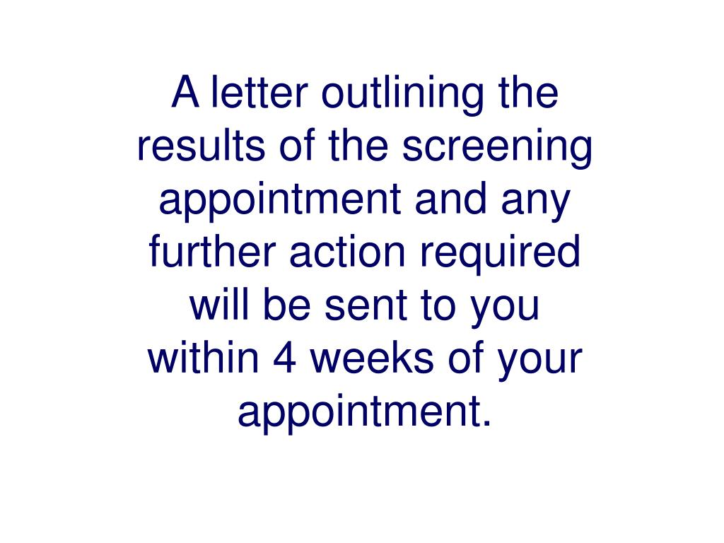 A letter outlining the results of the screening appointment and any further action required will be sent to you within 4 weeks of your appointment.