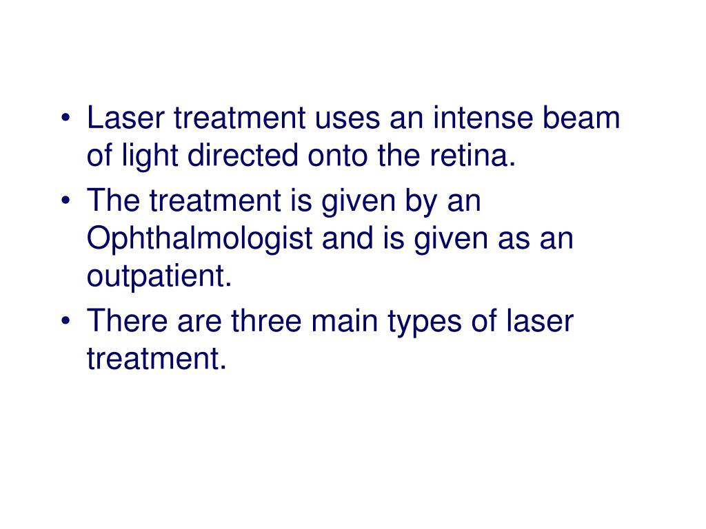 Laser treatment uses an intense beam of light directed onto the retina.