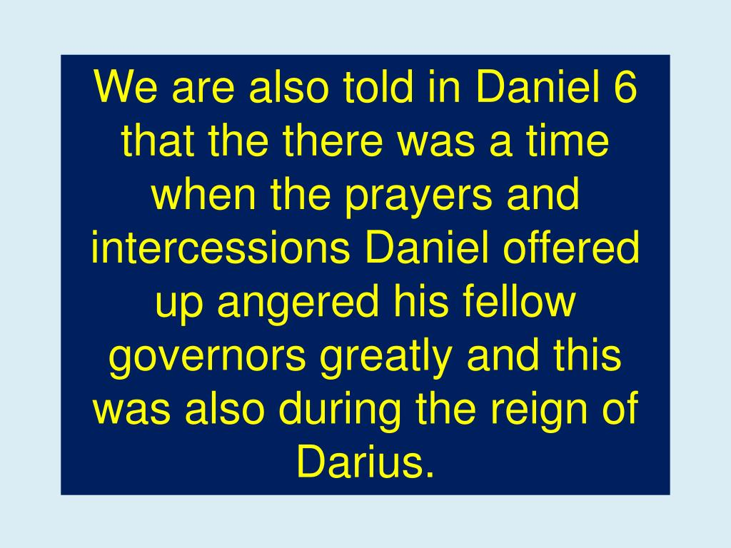 We are also told in Daniel 6 that the there was a time when the prayers and intercessions Daniel offered up angered his fellow governors greatly and this was also during the reign of Darius.
