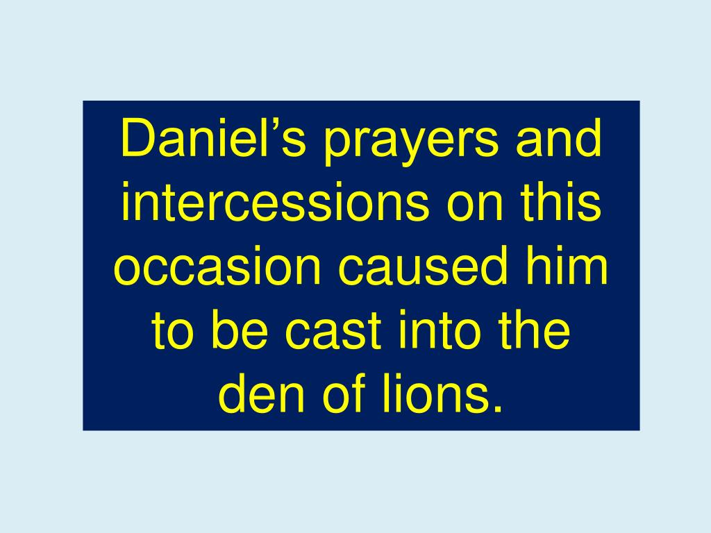 Daniel's prayers and intercessions on this occasion caused him to be cast into the