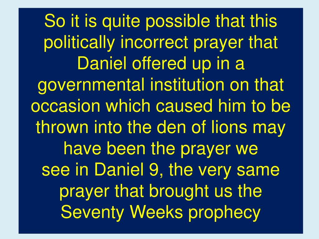 So it is quite possible that this politically incorrect prayer that Daniel offered up in a governmental institution on that occasion which caused him to be  thrown into the den of lions may have been the prayer we