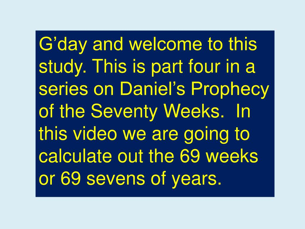 G'day and welcome to this study. This is part four in a series on Daniel's Prophecy of the Seventy Weeks.  In this video we are going to calculate out the 69 weeks or 69 sevens of years.