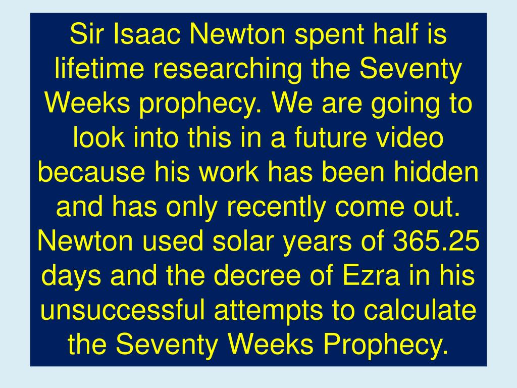 Sir Isaac Newton spent half is lifetime researching the Seventy Weeks prophecy. We are going to look into this in a future video because his work has been hidden
