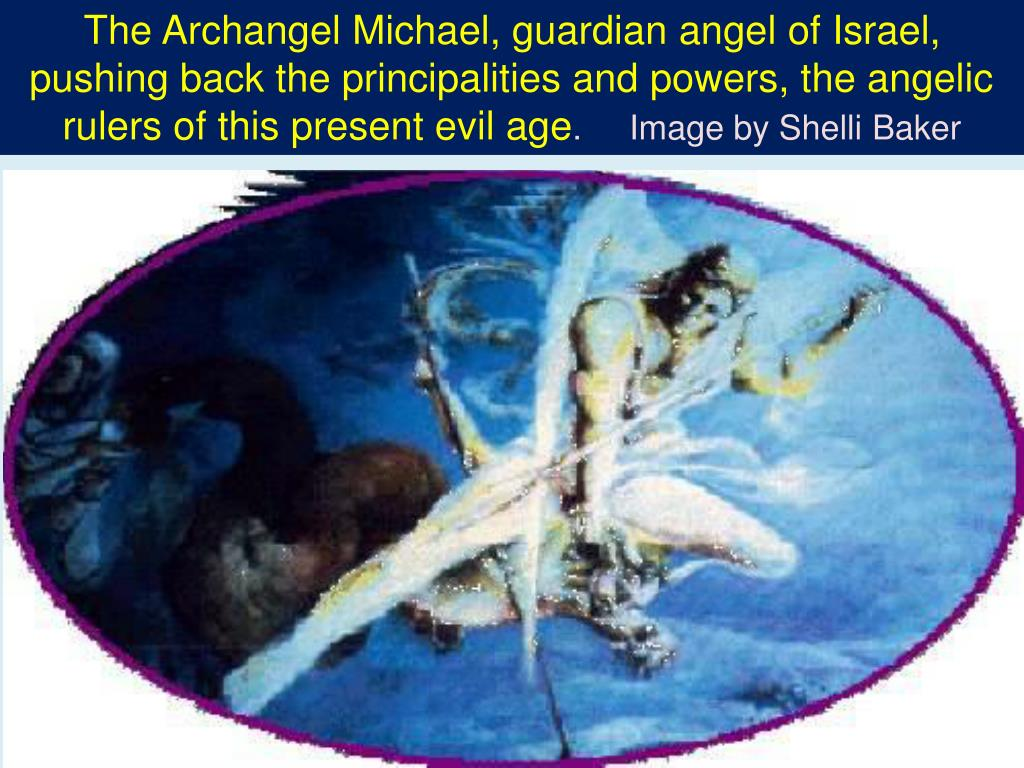 The Archangel Michael, guardian angel of Israel, pushing back the principalities and powers, the angelic rulers of this present evil age