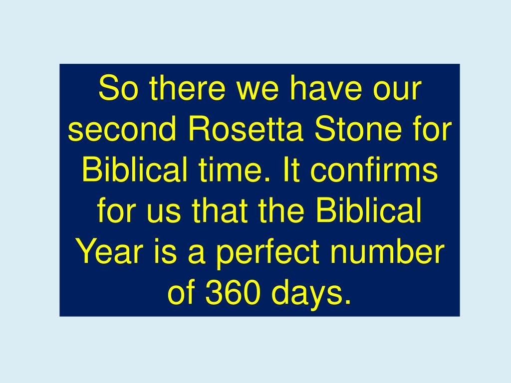So there we have our second Rosetta Stone for Biblical time. It confirms for us that the Biblical Year is a perfect number of 360 days.