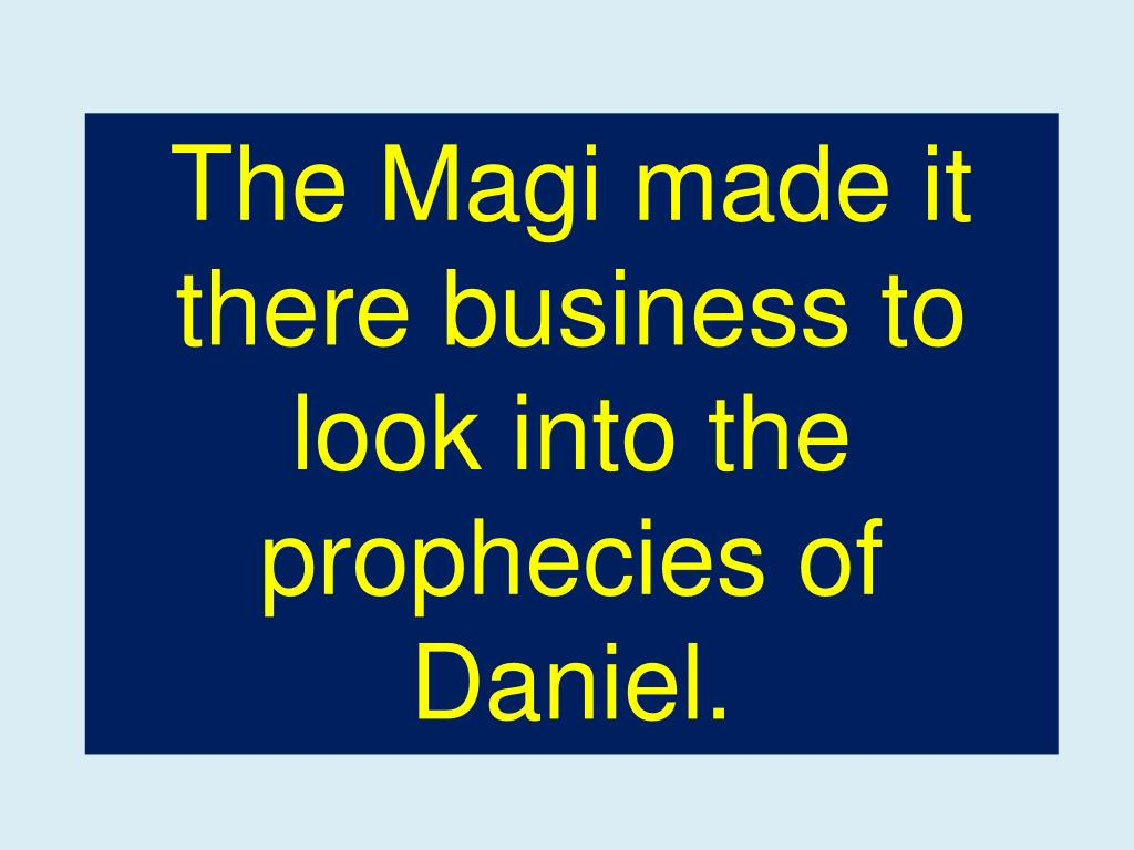 The Magi made it there business to look into the prophecies of Daniel.