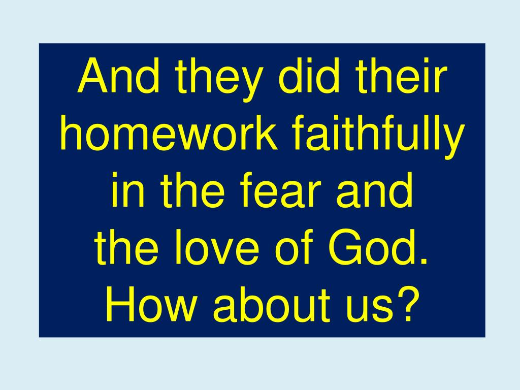 And they did their homework faithfully in the fear and