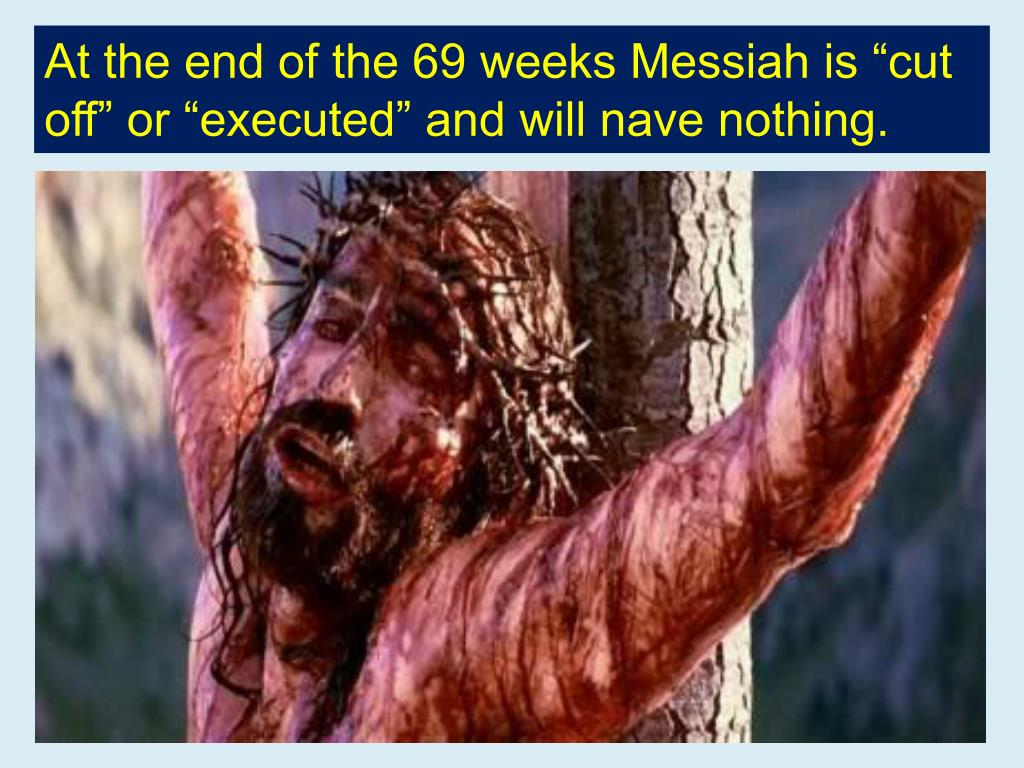 """At the end of the 69 weeks Messiah is """"cut off"""" or """"executed"""" and will nave nothing."""