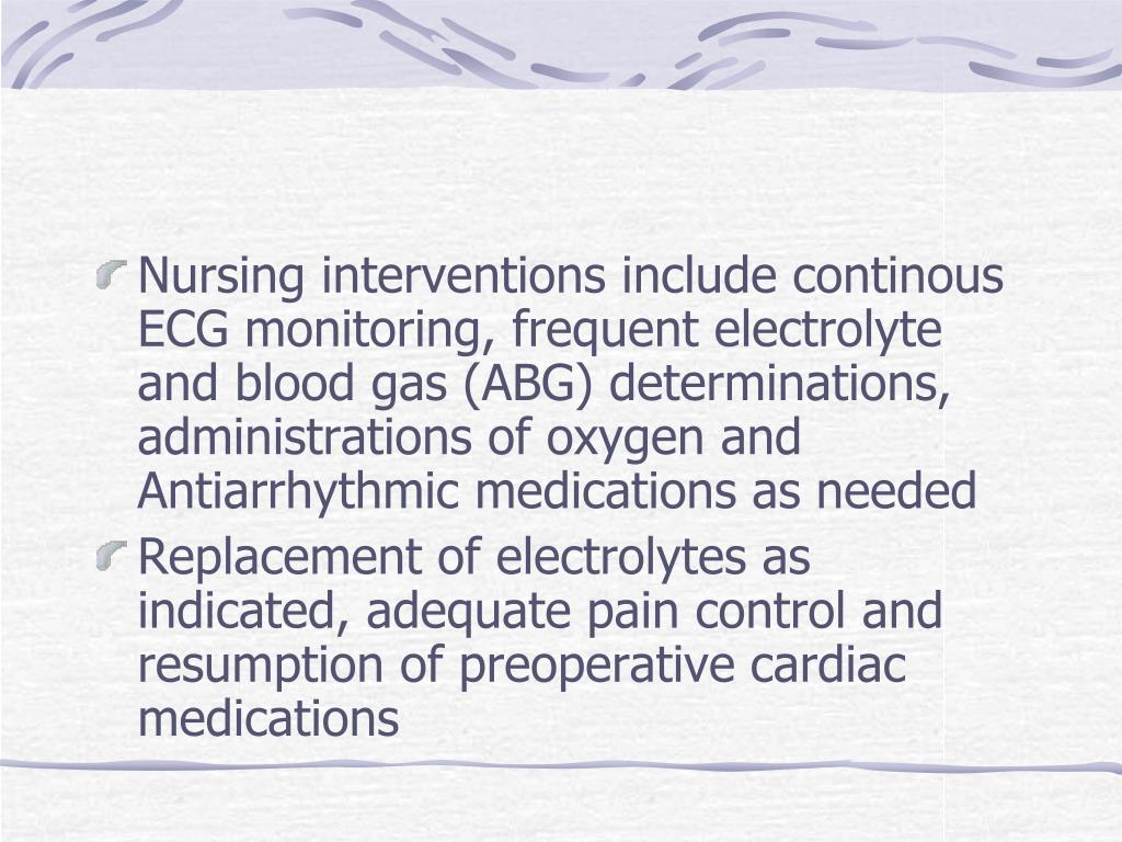 Nursing interventions include continous ECG monitoring, frequent electrolyte and blood gas (ABG) determinations, administrations of oxygen and Antiarrhythmic medications as needed