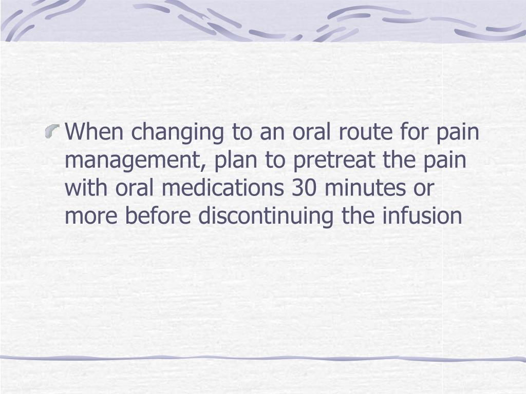 When changing to an oral route for pain management, plan to pretreat the pain with oral medications 30 minutes or more before discontinuing the infusion