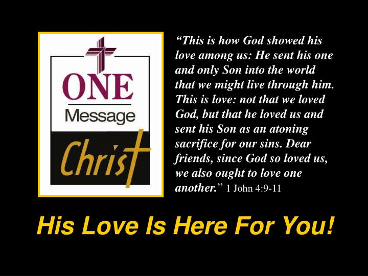 """""""This is how God showed his love among us: He sent his one and only Son into the world that we might live through him. This is love: not that we loved God, but that he loved us and sent his Son as an atoning sacrifice for our sins. Dear friends, since God so loved us, we also ought to love one another."""