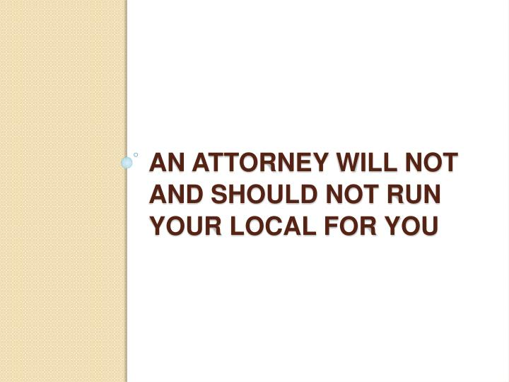 An Attorney will not and should not run your Local for you