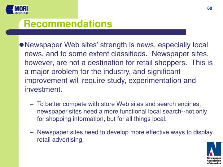 Newspaper Web sites' strength is news, especially local news, and to some extent classifieds.  Newspaper sites, however, are not a destination for retail shoppers.  This is a major problem for the industry, and significant improvement will require study, experimentation and investment.