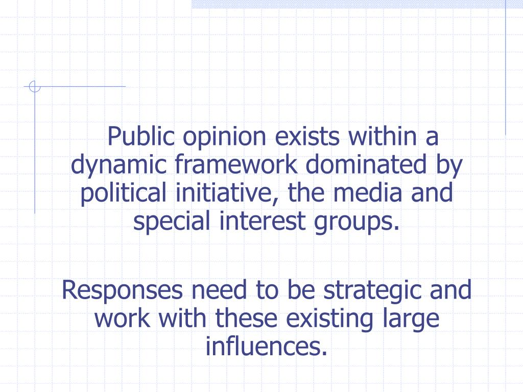 Public opinion exists within a dynamic framework dominated by political initiative, the media and special interest groups.