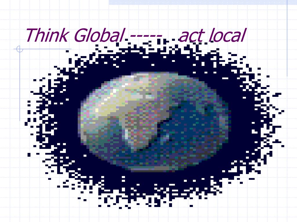 Think Global -----   act local