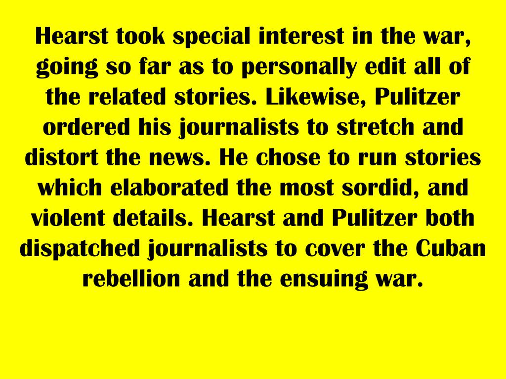 Hearst took special interest in the war, going so far as to personally edit all of the related stories. Likewise, Pulitzer ordered his journalists to stretch and distort the news. He chose to run stories which elaborated the most sordid, and violent details. Hearst and Pulitzer both dispatched journalists to cover the Cuban rebellion and the ensuing war.