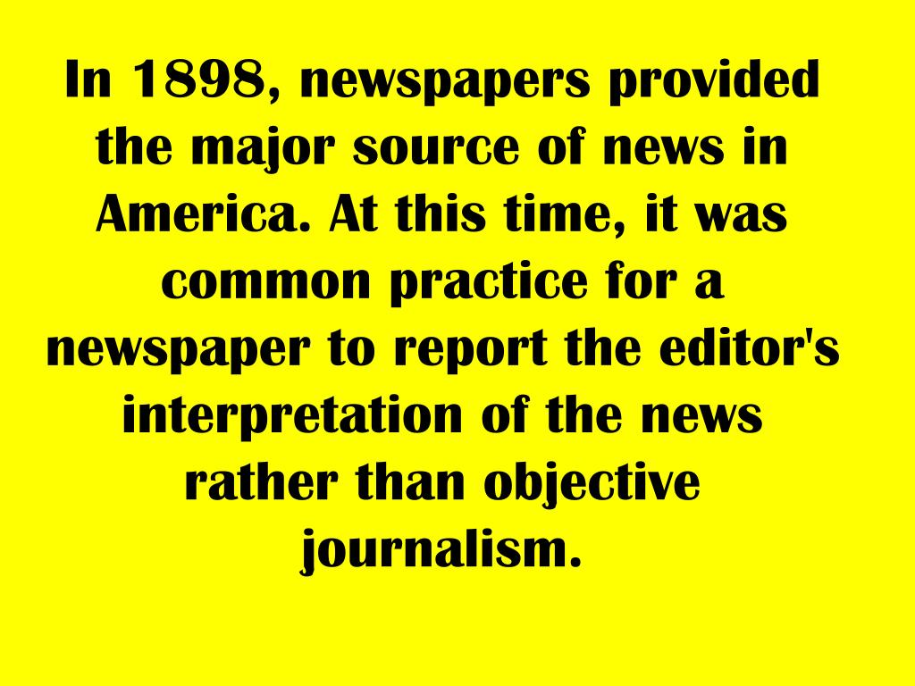 In 1898, newspapers provided the major source of news in America. At this time, it was common practice for a newspaper to report the editor's interpretation of the news rather than objective journalism.