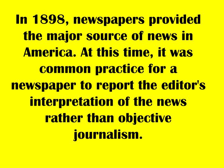 In 1898, newspapers provided the major source of news in America. At this time, it was common practi...